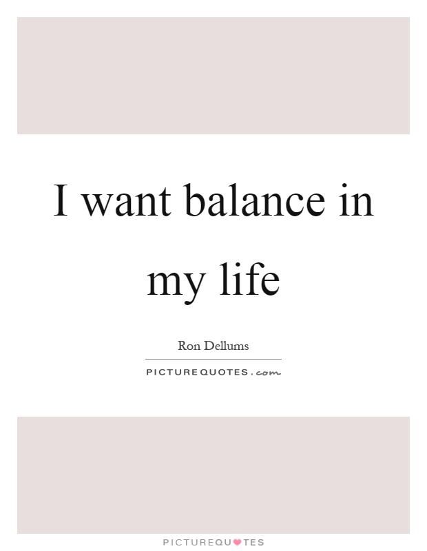 I want balance in my life Picture Quote #1