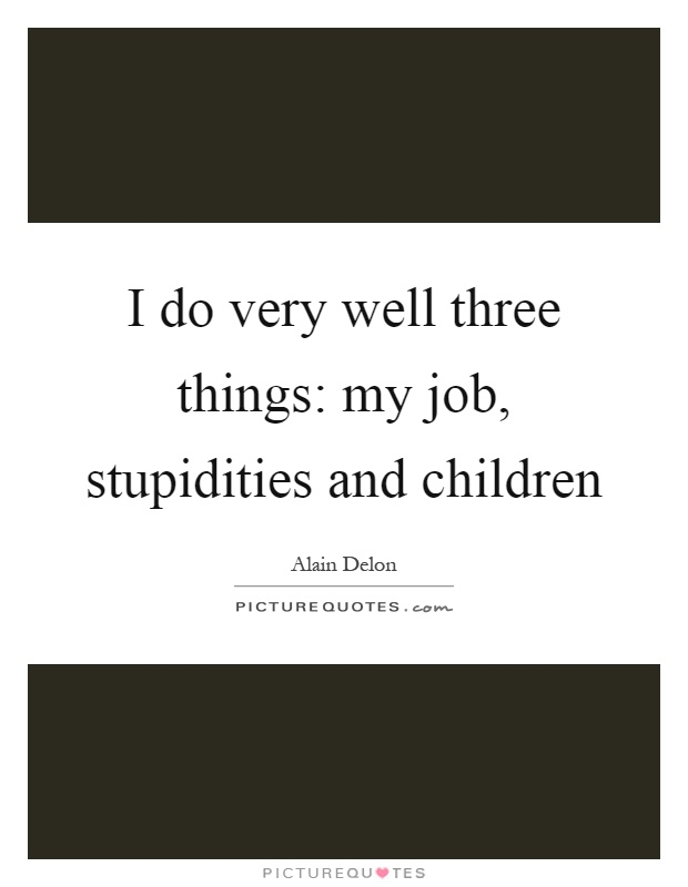 I do very well three things: my job, stupidities and children Picture Quote #1