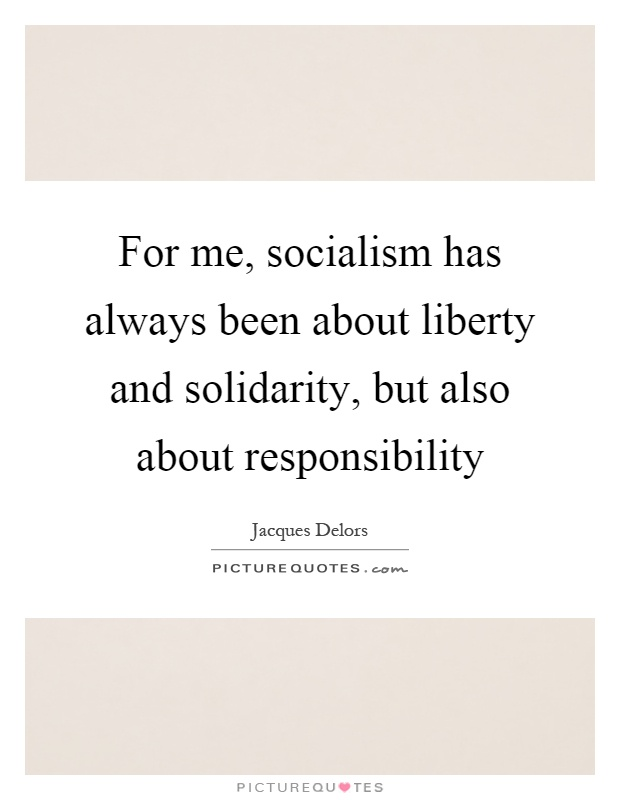 For me, socialism has always been about liberty and solidarity, but also about responsibility Picture Quote #1