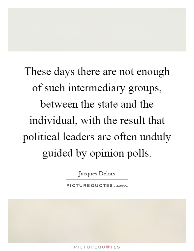 These days there are not enough of such intermediary groups, between the state and the individual, with the result that political leaders are often unduly guided by opinion polls Picture Quote #1