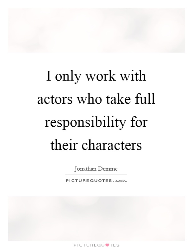 I only work with actors who take full responsibility for their characters Picture Quote #1