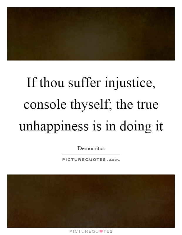 If thou suffer injustice, console thyself; the true unhappiness is in doing it Picture Quote #1