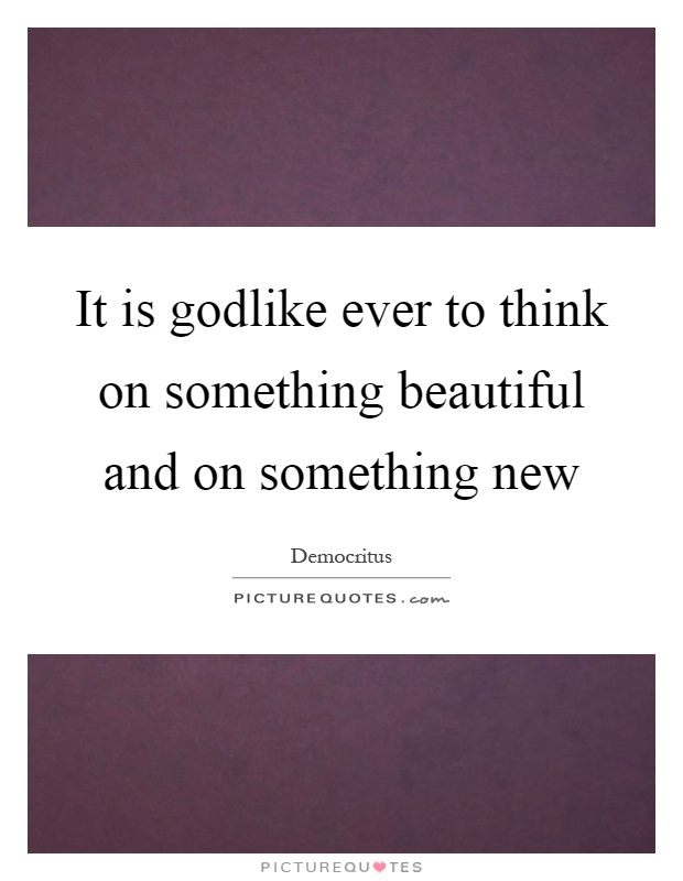 It is godlike ever to think on something beautiful and on something new Picture Quote #1