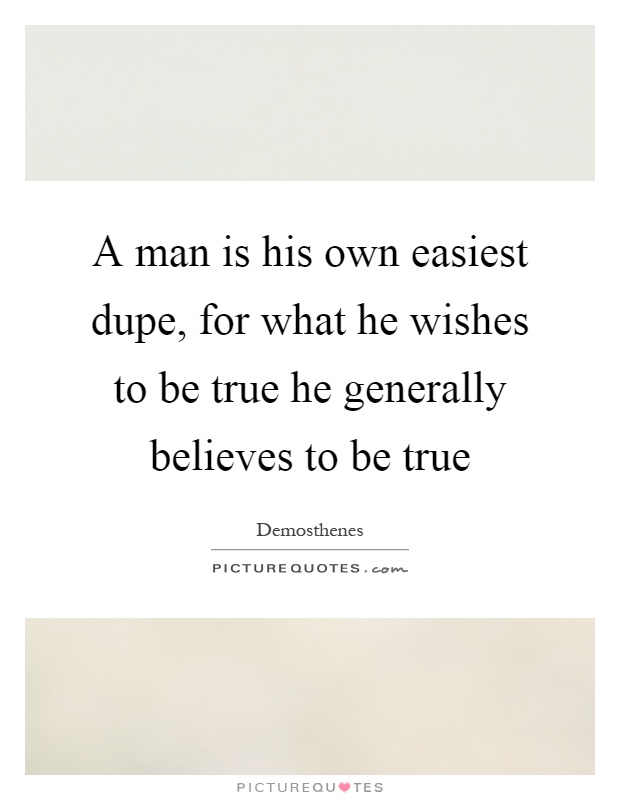 A man is his own easiest dupe, for what he wishes to be true he generally believes to be true Picture Quote #1
