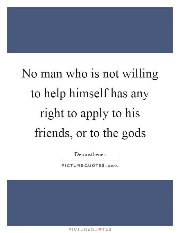 No man who is not willing to help himself has any right to apply to his friends, or to the gods Picture Quote #1