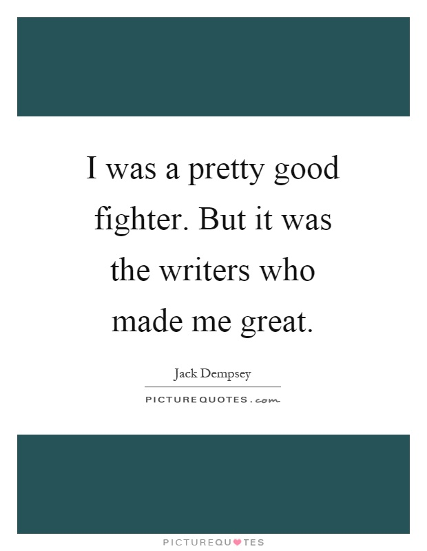 I was a pretty good fighter. But it was the writers who made me great Picture Quote #1
