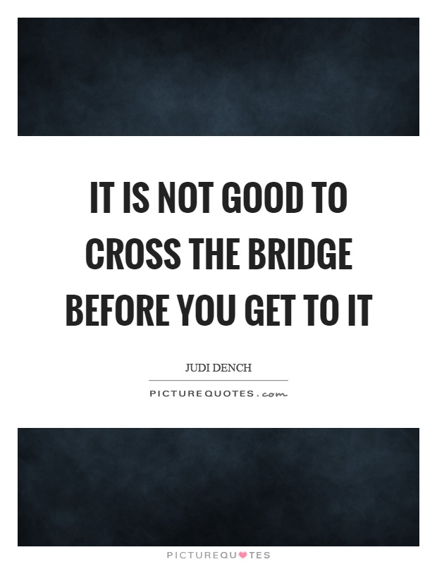 It is not good to cross the bridge before you get to it Picture Quote #1