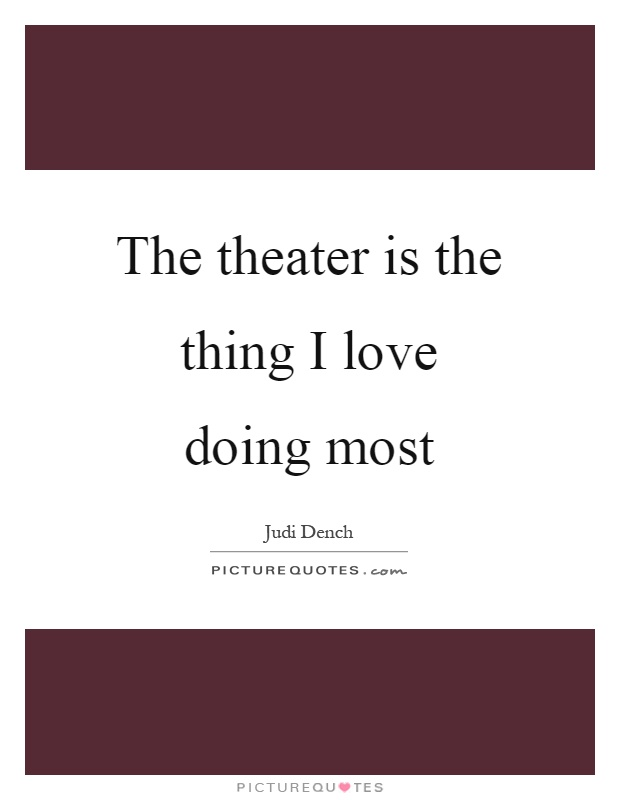 The theater is the thing I love doing most Picture Quote #1