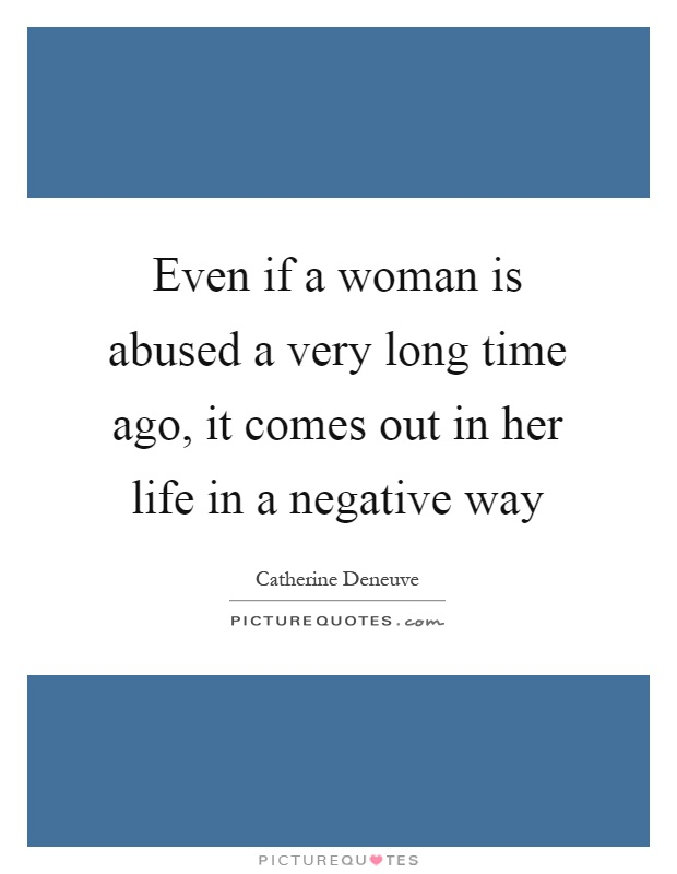 Even if a woman is abused a very long time ago, it comes out in her life in a negative way Picture Quote #1