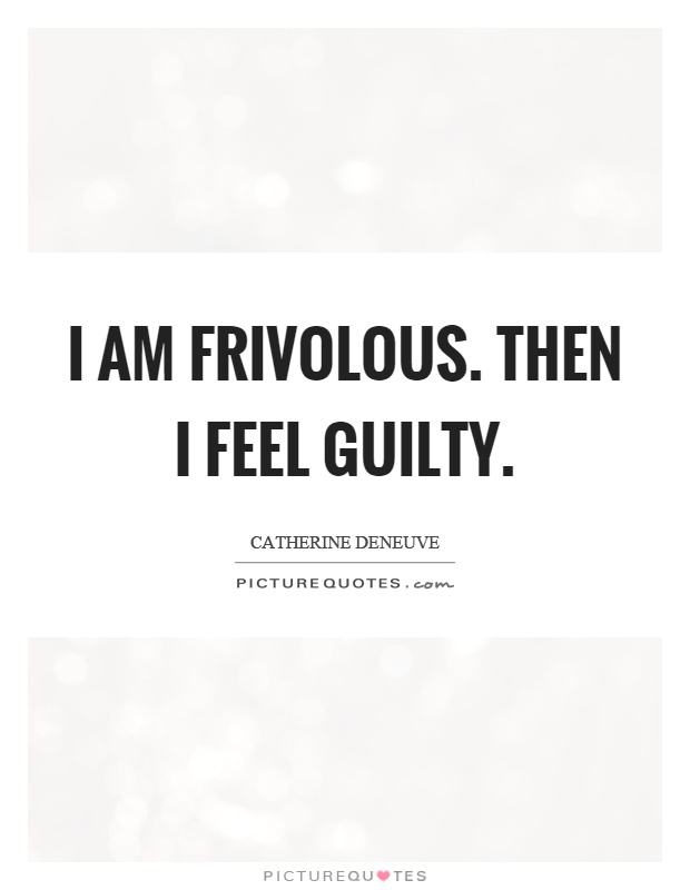 I am frivolous. Then I feel guilty Picture Quote #1