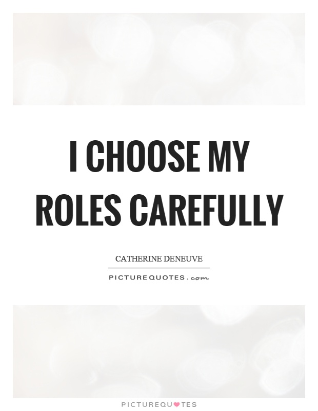 I choose my roles carefully Picture Quote #1