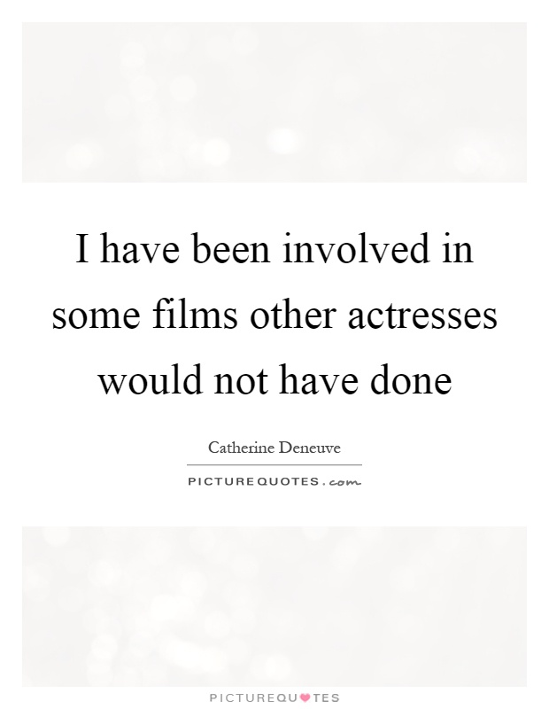 I have been involved in some films other actresses would not have done Picture Quote #1