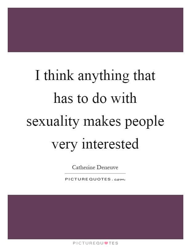 I think anything that has to do with sexuality makes people very interested Picture Quote #1