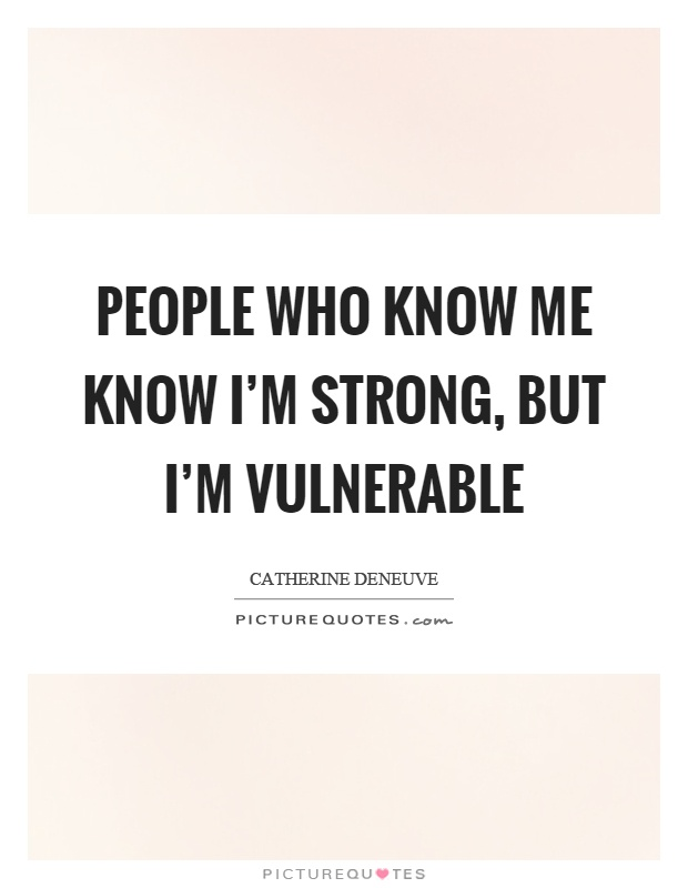 People who know me know I'm strong, but I'm vulnerable Picture Quote #1