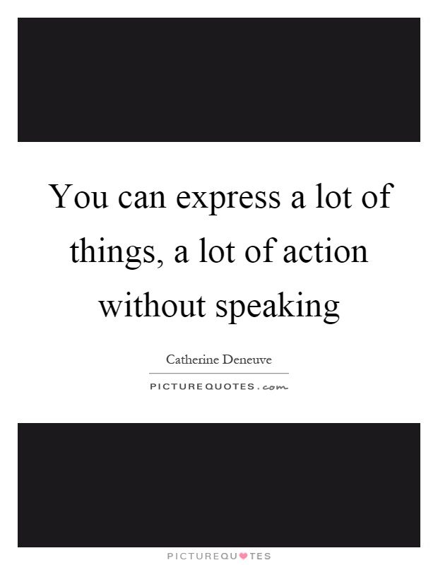 You can express a lot of things, a lot of action without speaking Picture Quote #1