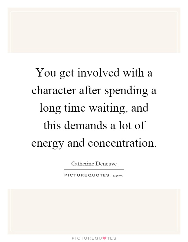You get involved with a character after spending a long time waiting, and this demands a lot of energy and concentration Picture Quote #1