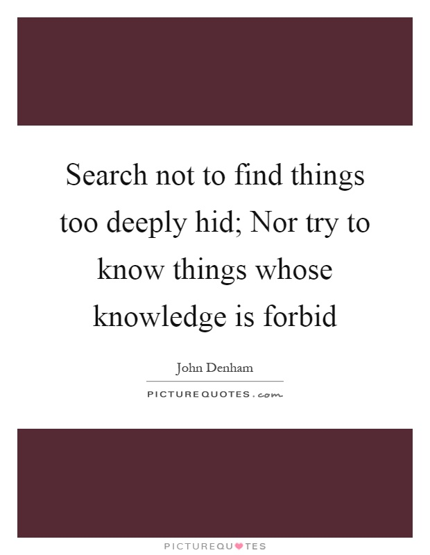 Search not to find things too deeply hid; Nor try to know things whose knowledge is forbid Picture Quote #1