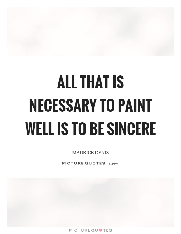 All that is necessary to paint well is to be sincere Picture Quote #1