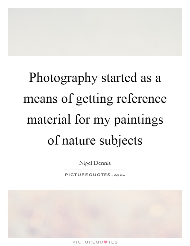 Photography started as a means of getting reference material for my paintings of nature subjects Picture Quote #1
