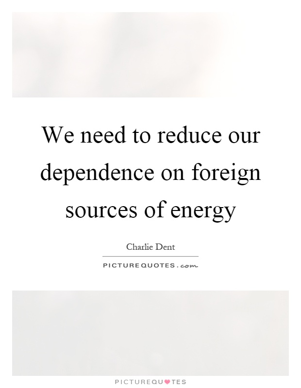We need to reduce our dependence on foreign sources of energy Picture Quote #1