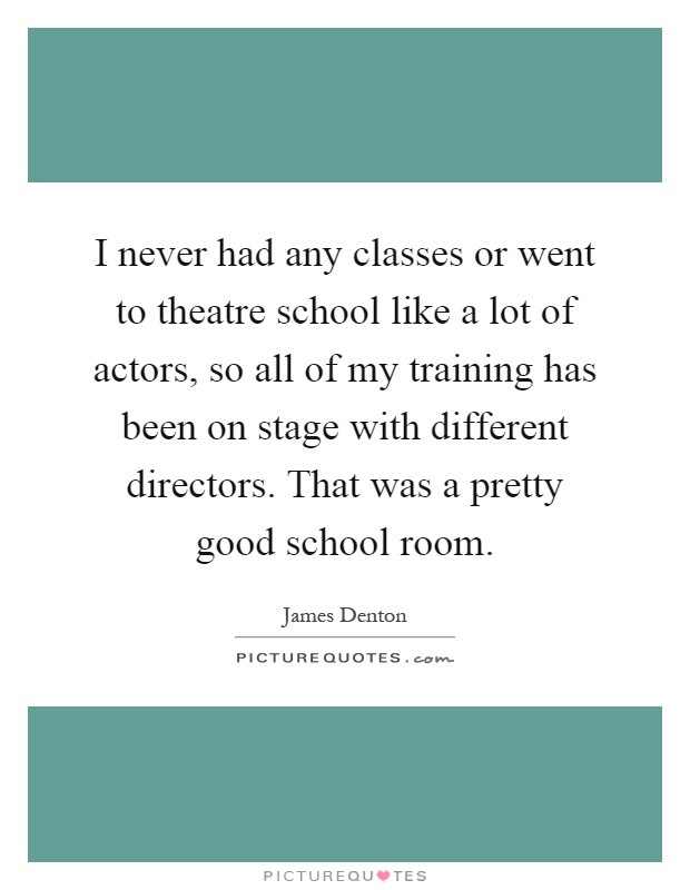 I never had any classes or went to theatre school like a lot of actors, so all of my training has been on stage with different directors. That was a pretty good school room Picture Quote #1