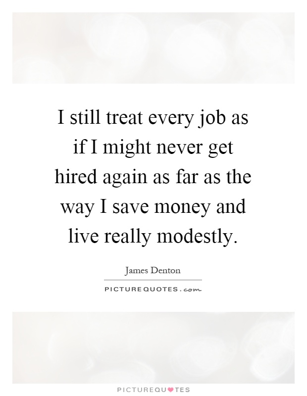 I still treat every job as if I might never get hired again as far as the way I save money and live really modestly Picture Quote #1