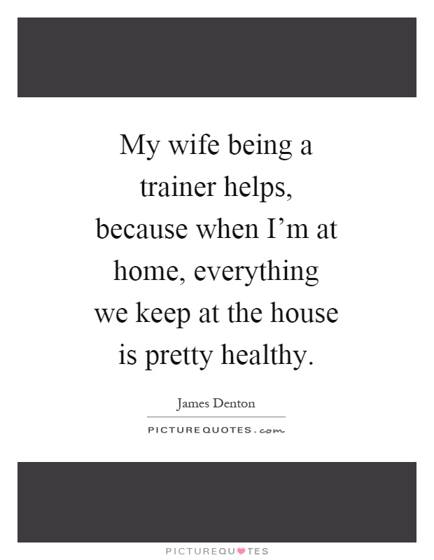 My wife being a trainer helps, because when I'm at home, everything we keep at the house is pretty healthy Picture Quote #1