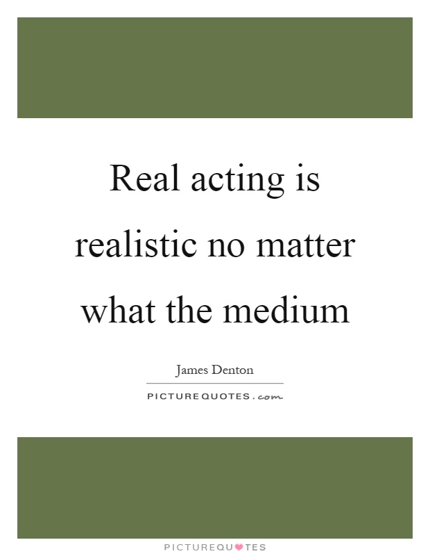 Real acting is realistic no matter what the medium Picture Quote #1