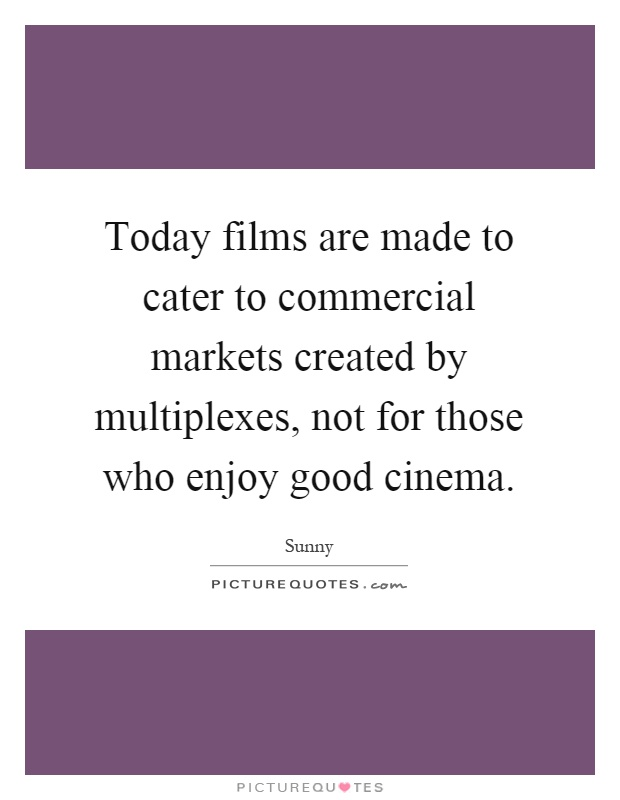 Today films are made to cater to commercial markets created by multiplexes, not for those who enjoy good cinema Picture Quote #1
