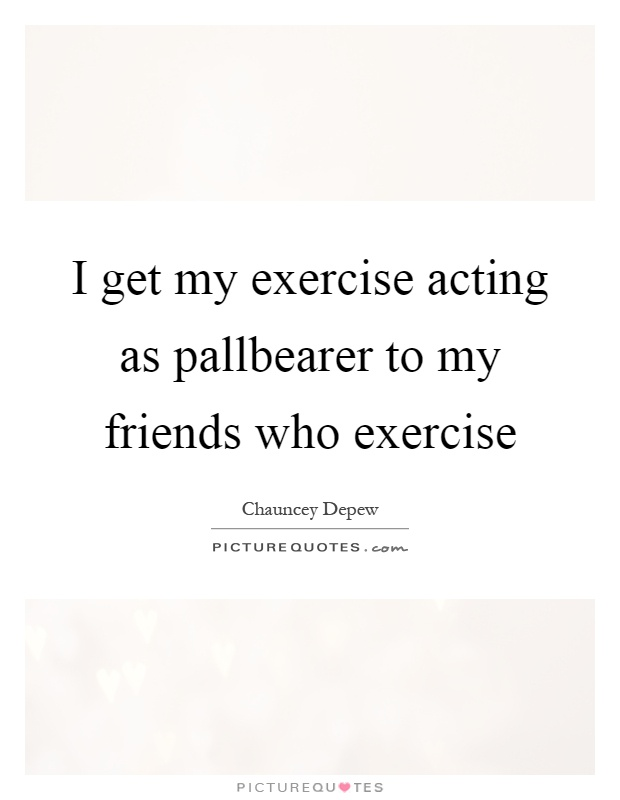 I get my exercise acting as pallbearer to my friends who exercise Picture Quote #1