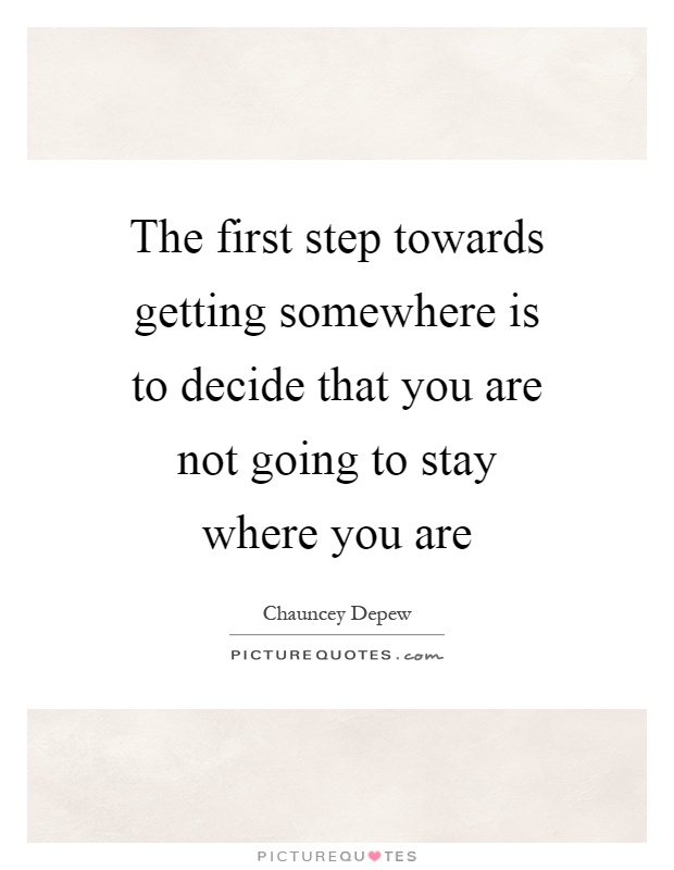The first step towards getting somewhere is to decide that you are not going to stay where you are Picture Quote #1