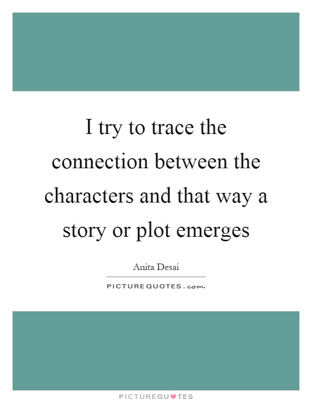I try to trace the connection between the characters and that way a story or plot emerges Picture Quote #1