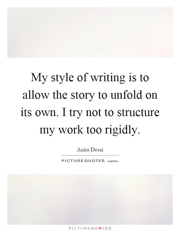 My style of writing is to allow the story to unfold on its own. I try not to structure my work too rigidly Picture Quote #1