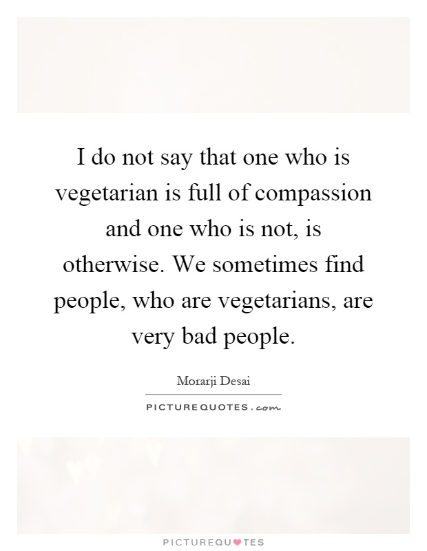 I do not say that one who is vegetarian is full of compassion and one who is not, is otherwise. We sometimes find people, who are vegetarians, are very bad people Picture Quote #1
