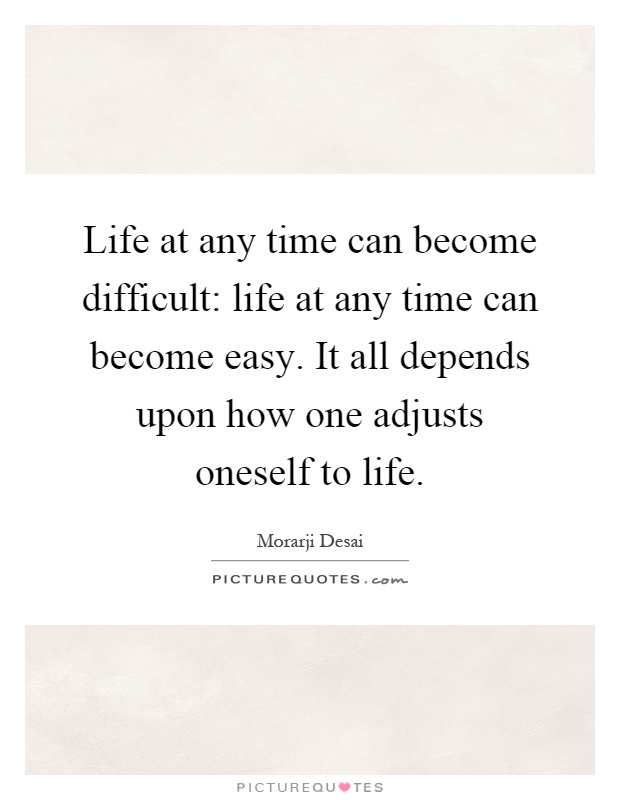 Life at any time can become difficult: life at any time can become easy. It all depends upon how one adjusts oneself to life Picture Quote #1