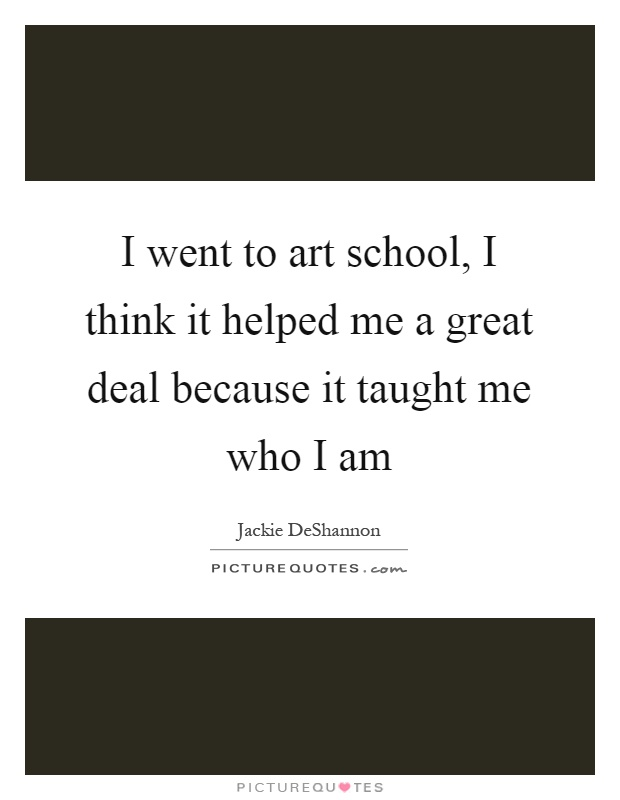 I went to art school, I think it helped me a great deal because it taught me who I am Picture Quote #1