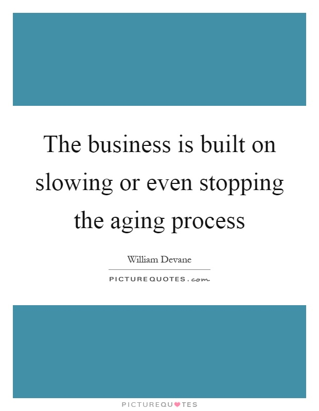 The business is built on slowing or even stopping the aging process Picture Quote #1