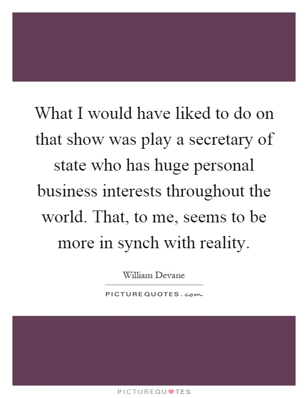 What I would have liked to do on that show was play a secretary of state who has huge personal business interests throughout the world. That, to me, seems to be more in synch with reality Picture Quote #1
