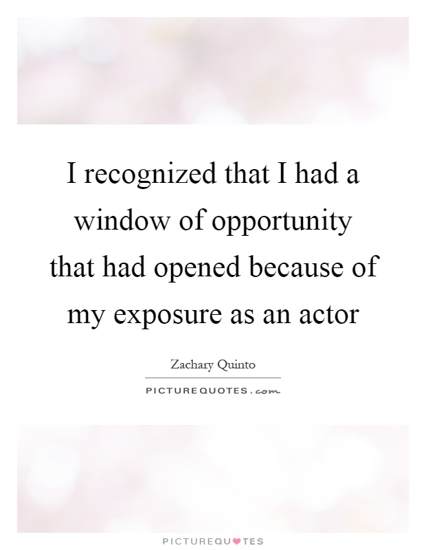 I recognized that I had a window of opportunity that had opened because of my exposure as an actor Picture Quote #1
