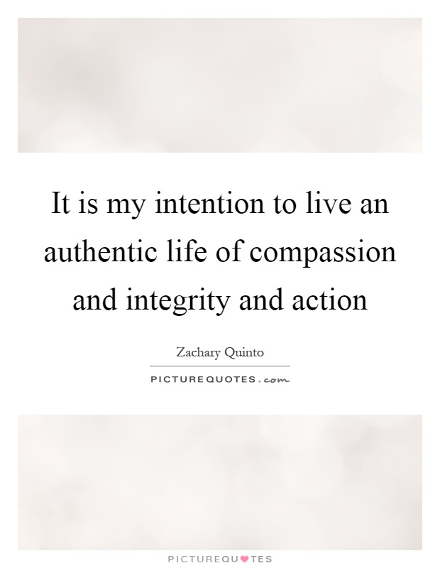 It is my intention to live an authentic life of compassion and integrity and action Picture Quote #1