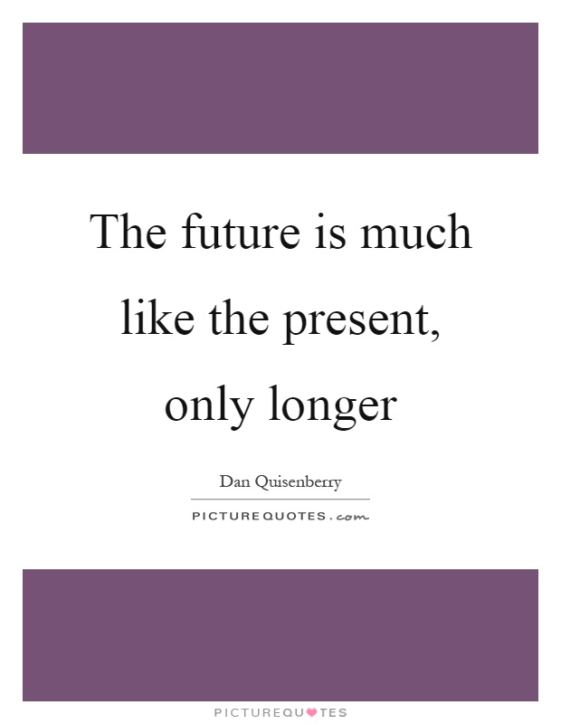 The future is much like the present, only longer Picture Quote #1