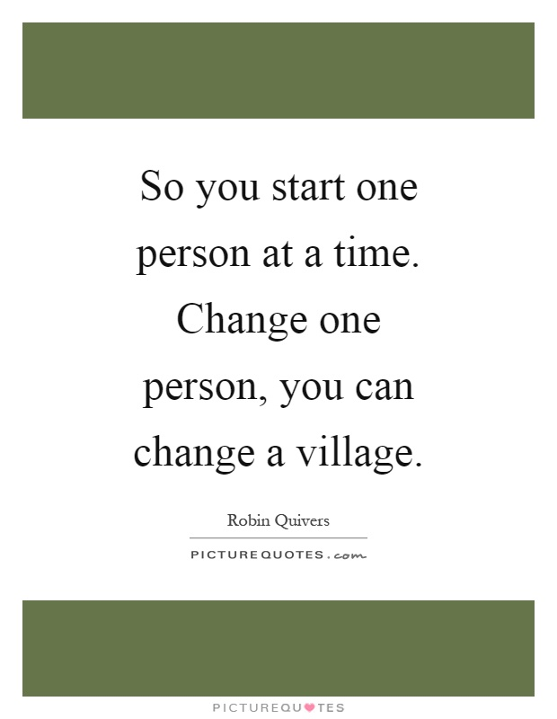 So you start one person at a time. Change one person, you can change a village Picture Quote #1