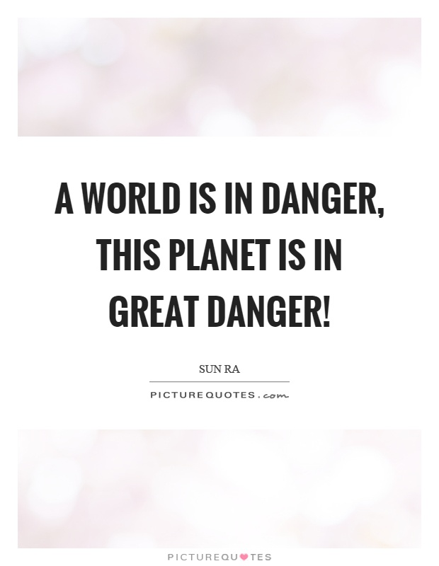 A world is in danger, this planet is in great danger! Picture Quote #1