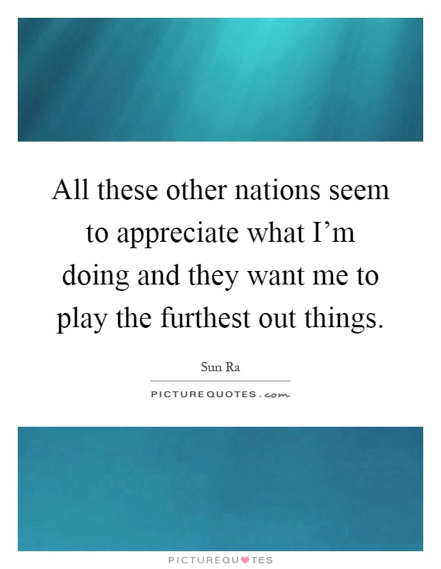 All these other nations seem to appreciate what I'm doing and they want me to play the furthest out things Picture Quote #1