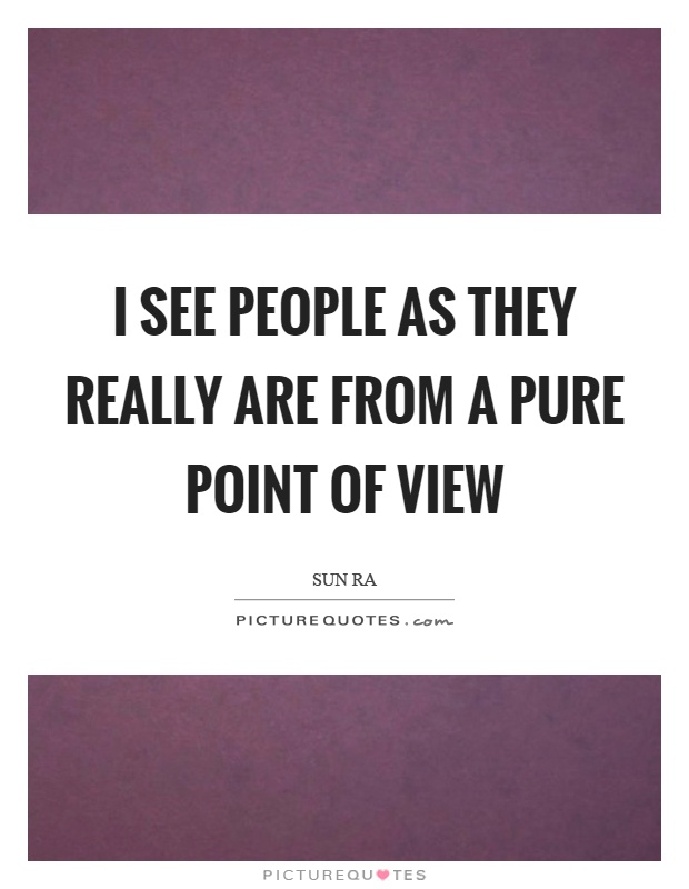 I see people as they really are from a pure point of view Picture Quote #1