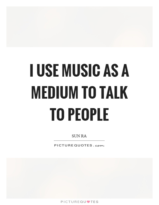 I use music as a medium to talk to people Picture Quote #1