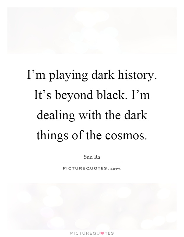 I'm playing dark history. It's beyond black. I'm dealing with the dark things of the cosmos Picture Quote #1