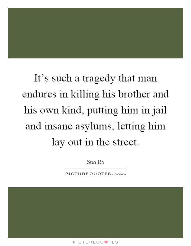 It's such a tragedy that man endures in killing his brother and his own kind, putting him in jail and insane asylums, letting him lay out in the street Picture Quote #1