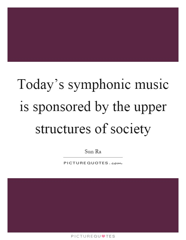 Today's symphonic music is sponsored by the upper structures of society Picture Quote #1