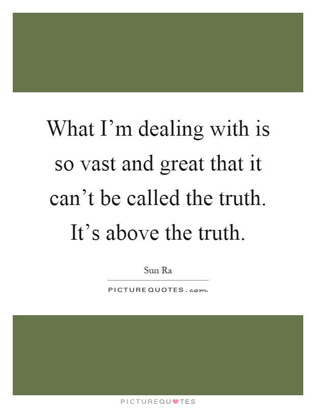What I'm dealing with is so vast and great that it can't be called the truth. It's above the truth Picture Quote #1